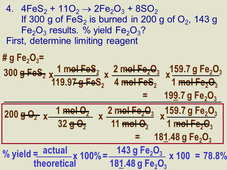 4.4FeS 2 + 11O 2  2Fe 2 O 3 + 8SO 2 If 300 g of FeS 2 is burned in 200 g of O 2, 143 g Fe 2 O 3 results. % yield Fe 2 O 3 ? First, determine limiting