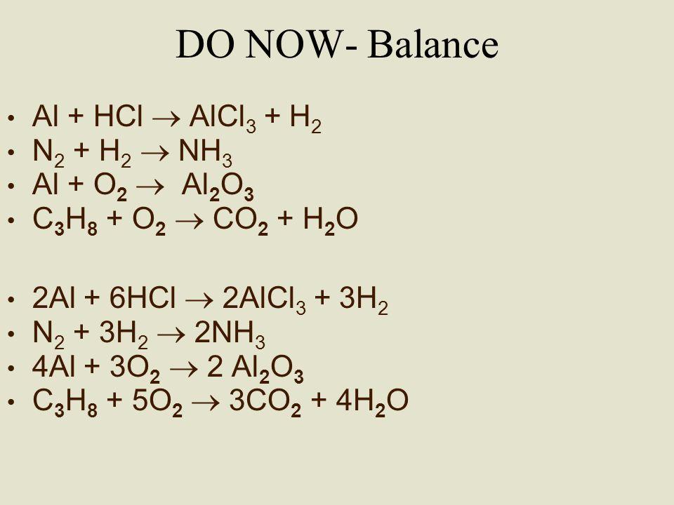 DO NOW- Balance Al + HCl  AlCl 3 + H 2 N 2 + H 2  NH 3 Al + O 2  Al 2 O 3 C 3 H 8 + O 2  CO 2 + H 2 O 2Al + 6HCl  2AlCl 3 + 3H 2 N 2 + 3H 2  2NH