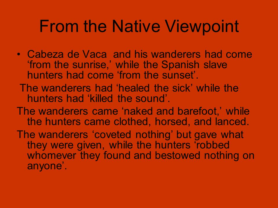 From the Native Viewpoint Cabeza de Vaca and his wanderers had come 'from the sunrise,' while the Spanish slave hunters had come 'from the sunset'.