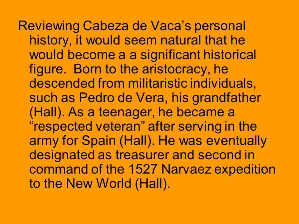 Reviewing Cabeza de Vaca's personal history, it would seem natural that he would become a a significant historical figure.