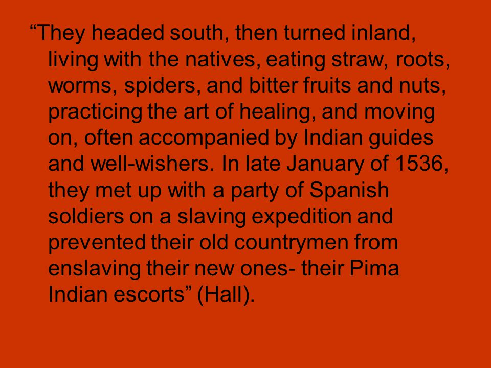 They headed south, then turned inland, living with the natives, eating straw, roots, worms, spiders, and bitter fruits and nuts, practicing the art of healing, and moving on, often accompanied by Indian guides and well-wishers.