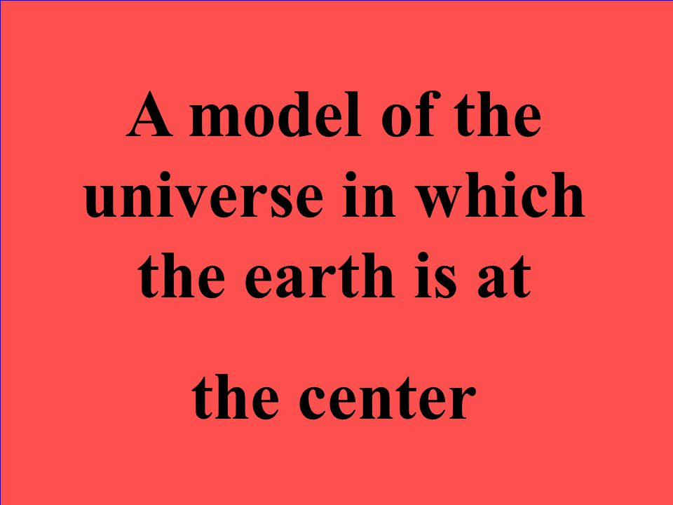 A model of the universe in which the earth is at the center