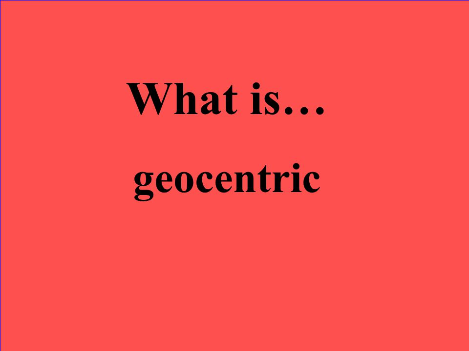 What is… geocentric