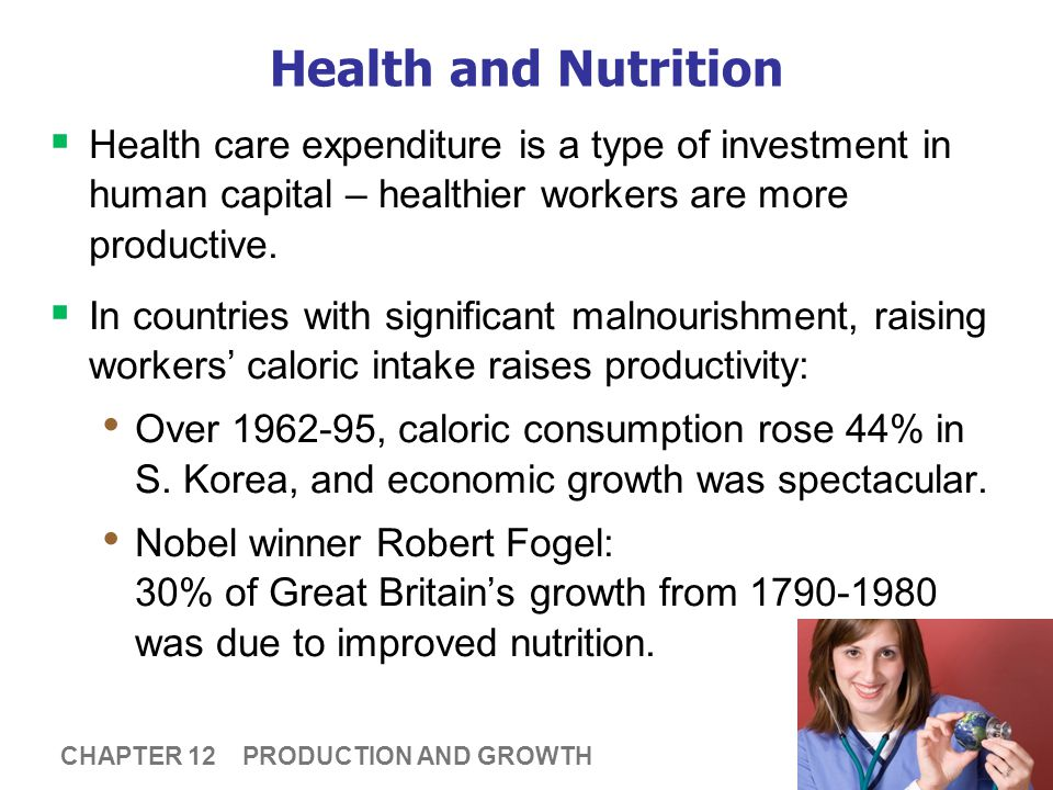 13 CHAPTER 12 PRODUCTION AND GROWTH Health and Nutrition  Health care expenditure is a type of investment in human capital – healthier workers are mo