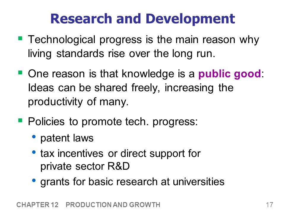 17 CHAPTER 12 PRODUCTION AND GROWTH Research and Development  Technological progress is the main reason why living standards rise over the long run.