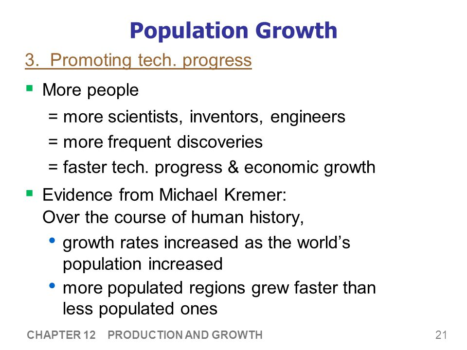 21 CHAPTER 12 PRODUCTION AND GROWTH Population Growth 3. Promoting tech. progress  More people = more scientists, inventors, engineers = more frequen
