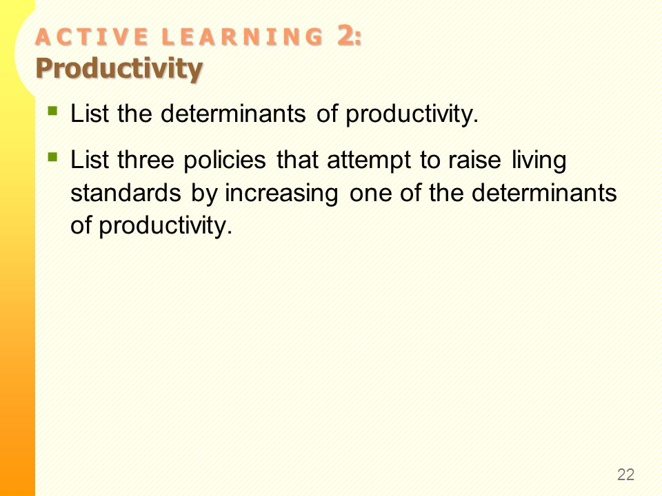 A C T I V E L E A R N I N G 2 : Productivity  List the determinants of productivity.  List three policies that attempt to raise living standards by