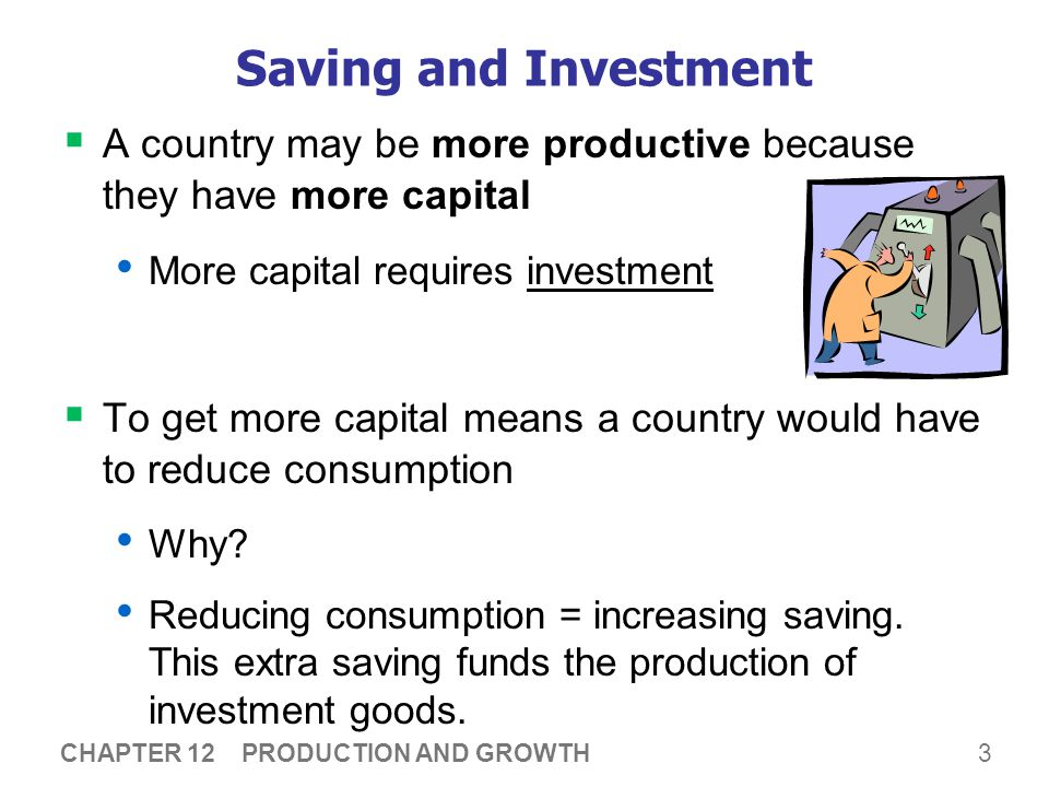 3 CHAPTER 12 PRODUCTION AND GROWTH Saving and Investment  A country may be more productive because they have more capital More capital requires inves