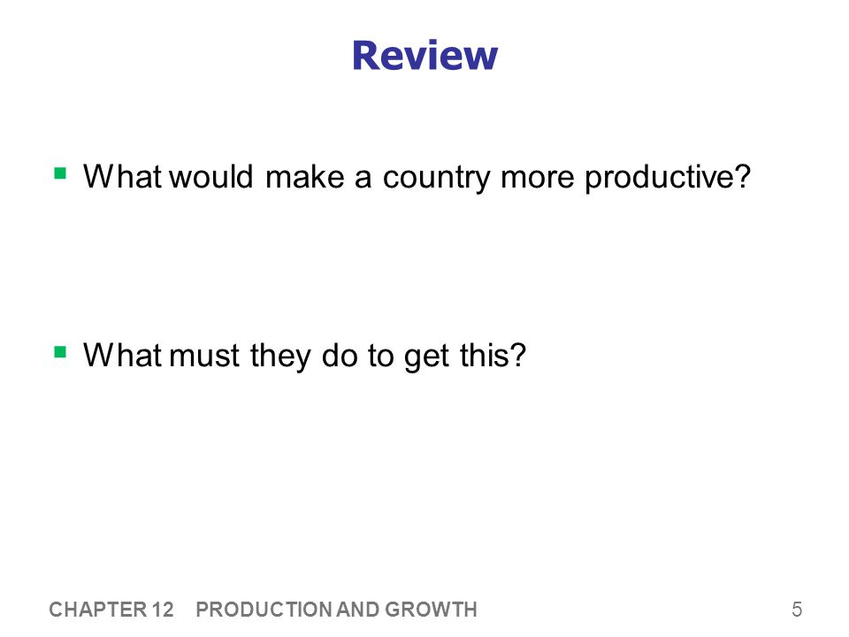 5 Review  What would make a country more productive?  What must they do to get this? CHAPTER 12 PRODUCTION AND GROWTH