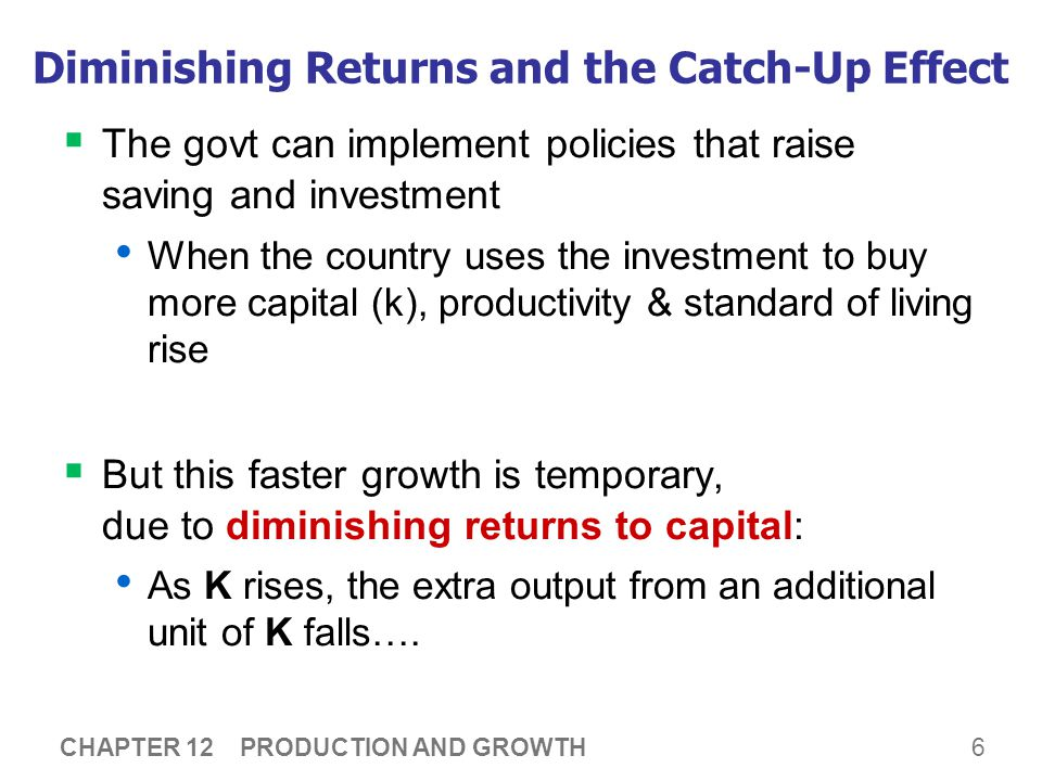 6 Diminishing Returns and the Catch-Up Effect  The govt can implement policies that raise saving and investment When the country uses the investment