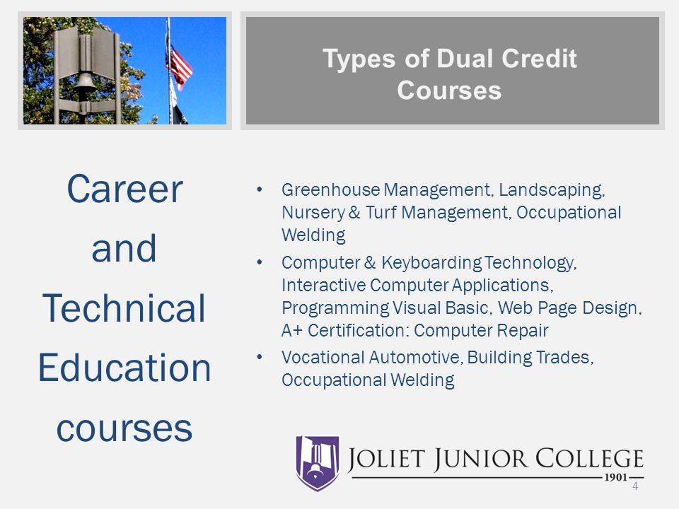Types of Dual Credit Courses Career and Technical Education courses Greenhouse Management, Landscaping, Nursery & Turf Management, Occupational Welding Computer & Keyboarding Technology, Interactive Computer Applications, Programming Visual Basic, Web Page Design, A+ Certification: Computer Repair Vocational Automotive, Building Trades, Occupational Welding 4