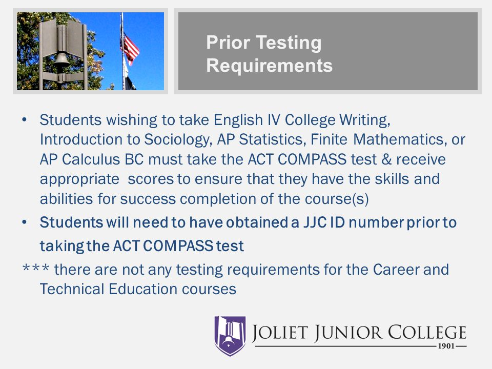 Prior Testing Requirements Students wishing to take English IV College Writing, Introduction to Sociology, AP Statistics, Finite Mathematics, or AP Calculus BC must take the ACT COMPASS test & receive appropriate scores to ensure that they have the skills and abilities for success completion of the course(s) Students will need to have obtained a JJC ID number prior to taking the ACT COMPASS test *** there are not any testing requirements for the Career and Technical Education courses