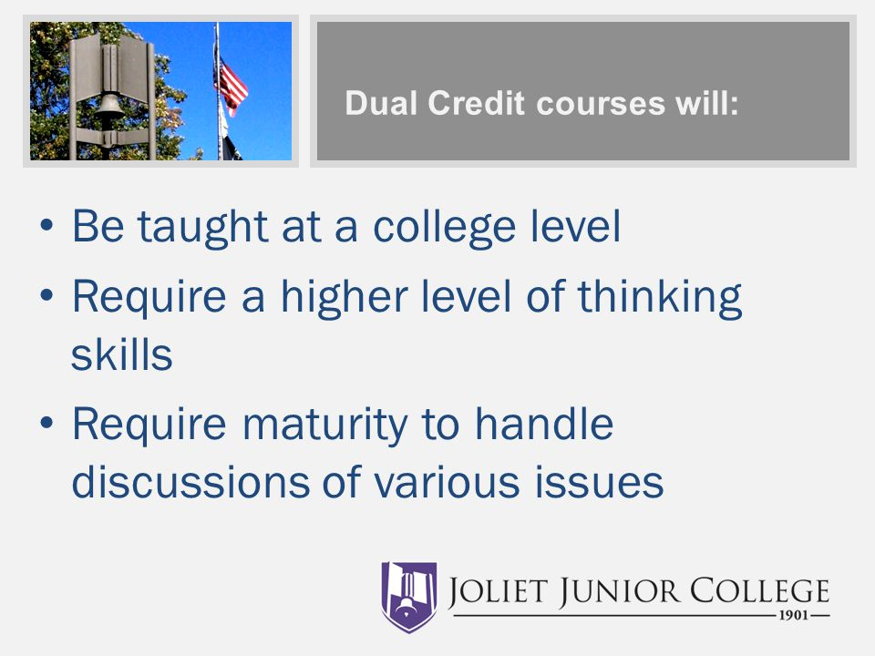 Dual Credit courses will: Be taught at a college level Require a higher level of thinking skills Require maturity to handle discussions of various issues