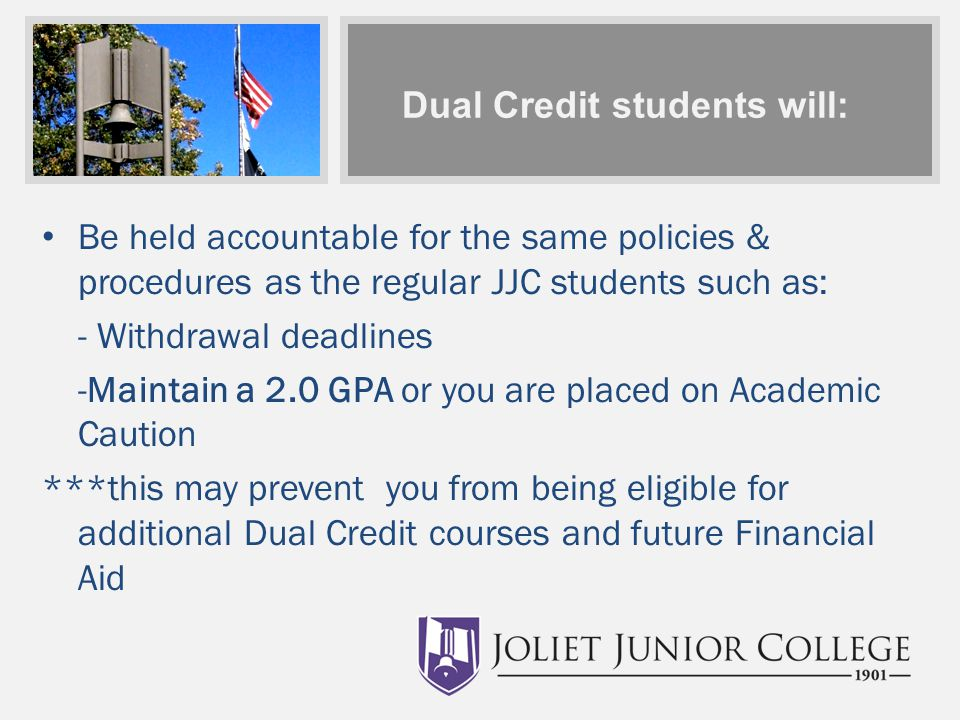 Dual Credit students will: Be held accountable for the same policies & procedures as the regular JJC students such as: - Withdrawal deadlines -Maintain a 2.0 GPA or you are placed on Academic Caution ***this may prevent you from being eligible for additional Dual Credit courses and future Financial Aid