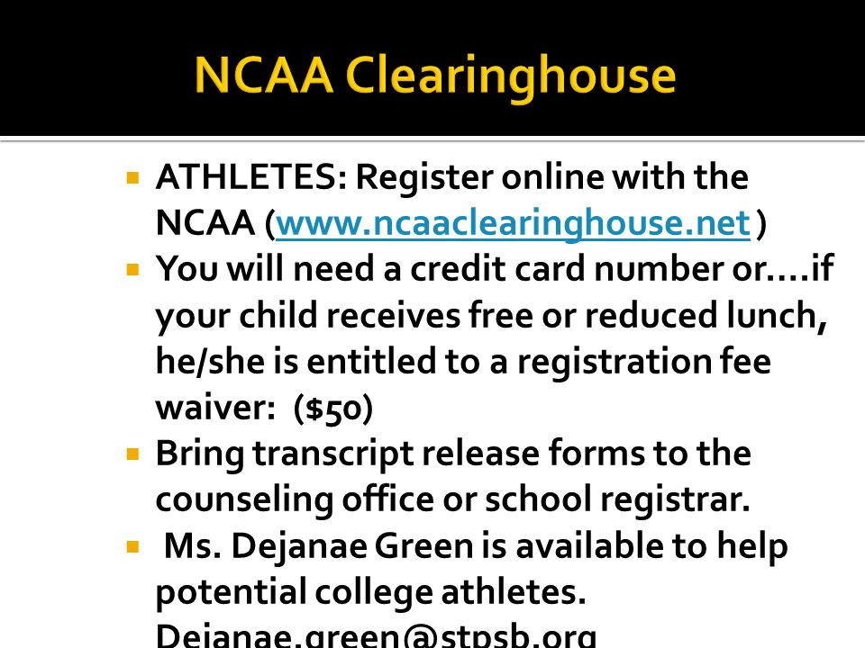  ATHLETES: Register online with the NCAA (www.ncaaclearinghouse.net )www.ncaaclearinghouse.net  You will need a credit card number or….if your child receives free or reduced lunch, he/she is entitled to a registration fee waiver: ($50)  Bring transcript release forms to the counseling office or school registrar.