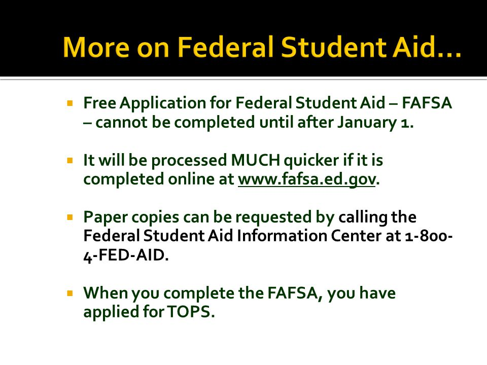  Free Application for Federal Student Aid – FAFSA – cannot be completed until after January 1.  It will be processed MUCH quicker if it is completed