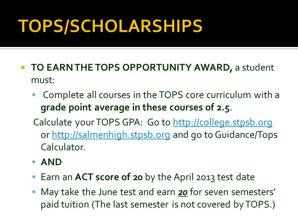  TO EARN THE TOPS OPPORTUNITY AWARD, a student must:  Complete all courses in the TOPS core curriculum with a grade point average in these courses o