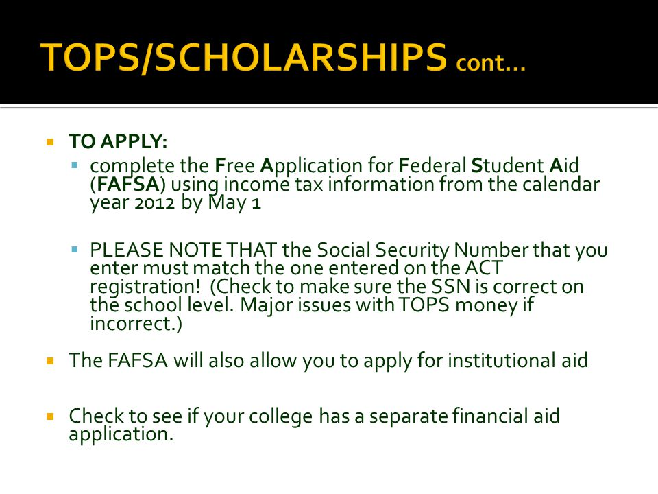  TO APPLY:  complete the Free Application for Federal Student Aid (FAFSA) using income tax information from the calendar year 2012 by May 1  PLEASE NOTE THAT the Social Security Number that you enter must match the one entered on the ACT registration.