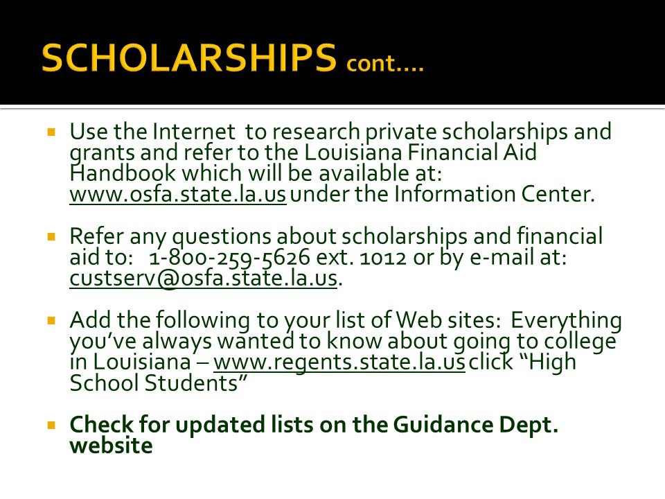  Use the Internet to research private scholarships and grants and refer to the Louisiana Financial Aid Handbook which will be available at: www.osfa.