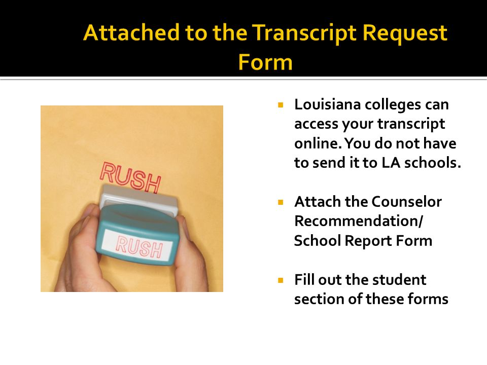  Louisiana colleges can access your transcript online. You do not have to send it to LA schools.  Attach the Counselor Recommendation/ School Report