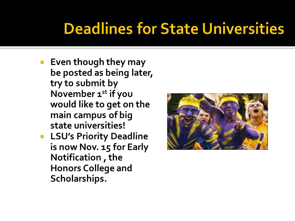 Even though they may be posted as being later, try to submit by November 1 st if you would like to get on the main campus of big state universities!