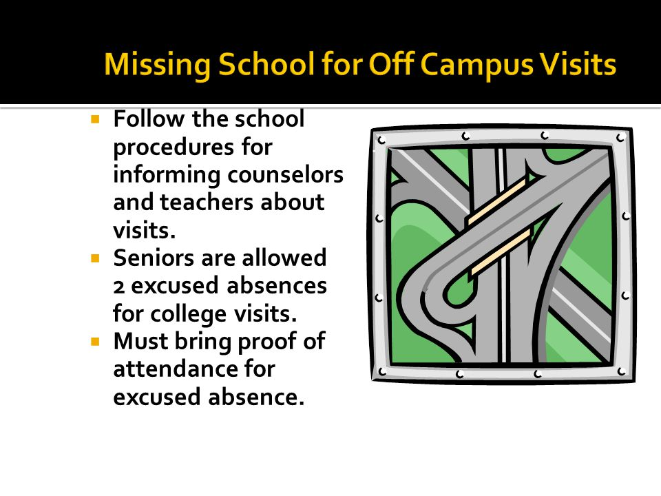  Follow the school procedures for informing counselors and teachers about visits.  Seniors are allowed 2 excused absences for college visits.  Must