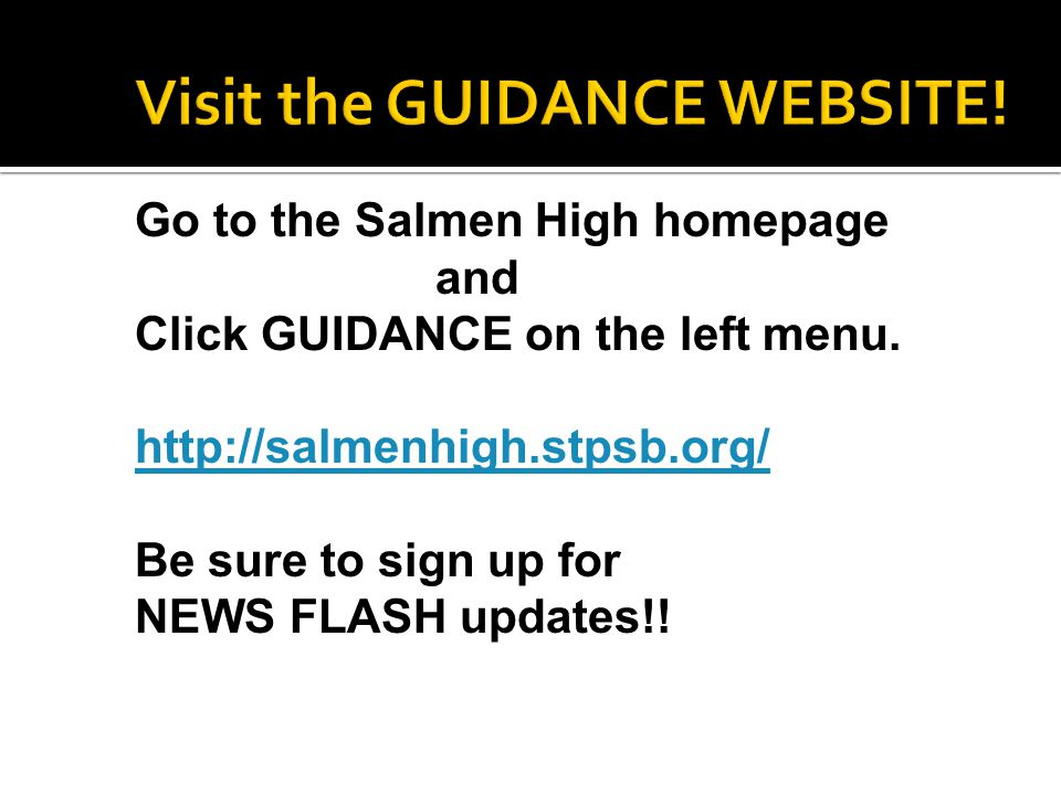 Go to the Salmen High homepage and Click GUIDANCE on the left menu. http://salmenhigh.stpsb.org/ Be sure to sign up for NEWS FLASH updates!!