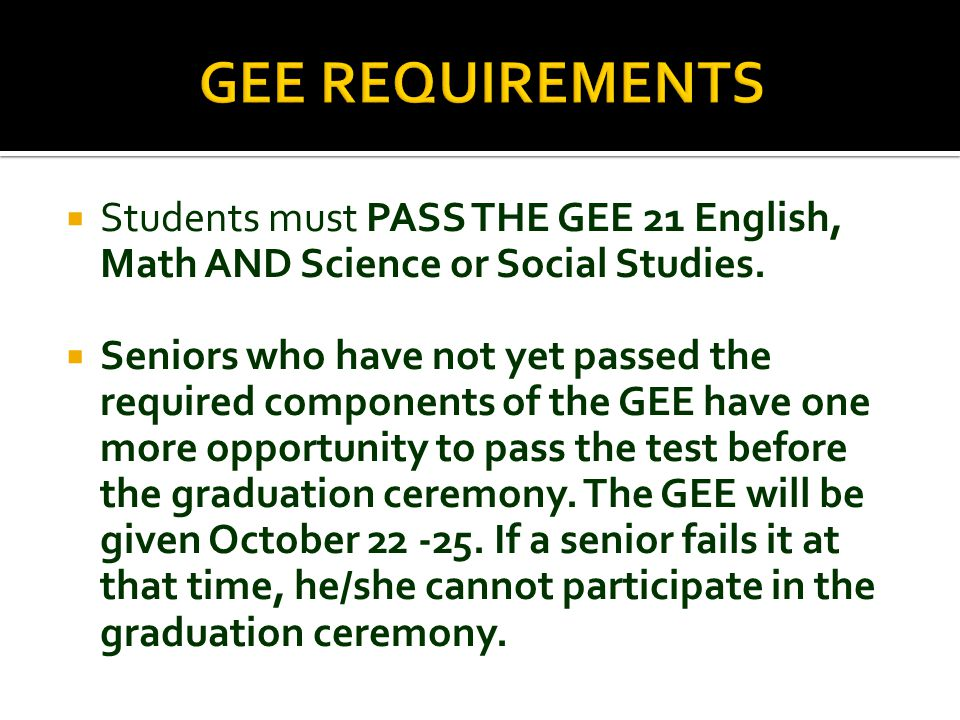  Students must PASS THE GEE 21 English, Math AND Science or Social Studies.  Seniors who have not yet passed the required components of the GEE have