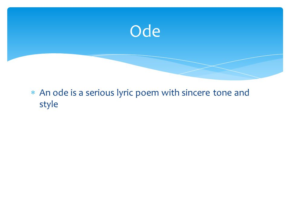  An ode is a serious lyric poem with sincere tone and style Ode