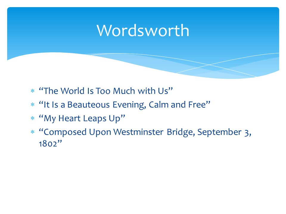 """ """"The World Is Too Much with Us""""  """"It Is a Beauteous Evening, Calm and Free""""  """"My Heart Leaps Up""""  """"Composed Upon Westminster Bridge, September 3,"""