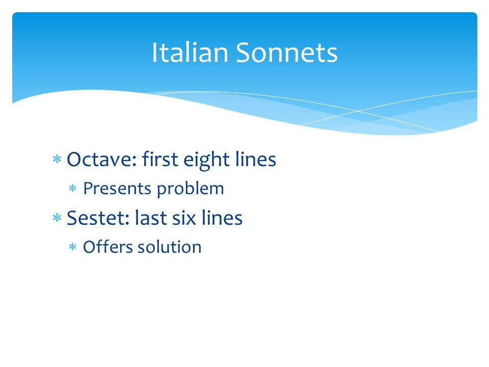  Octave: first eight lines  Presents problem  Sestet: last six lines  Offers solution Italian Sonnets