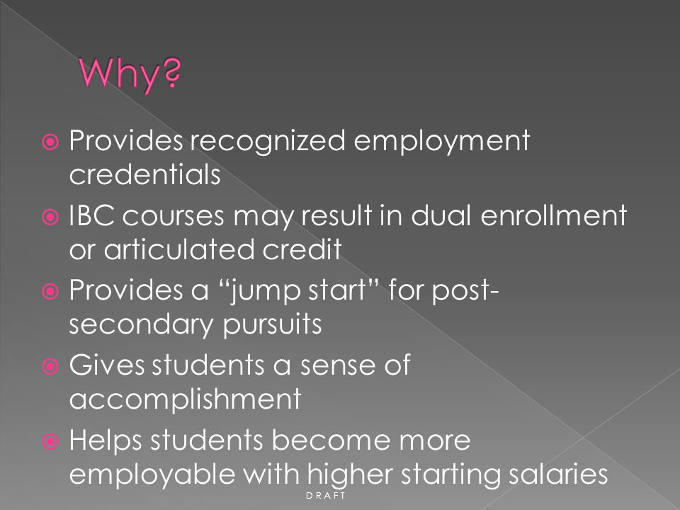 """ Provides recognized employment credentials  IBC courses may result in dual enrollment or articulated credit  Provides a """"jump start"""" for post- sec"""