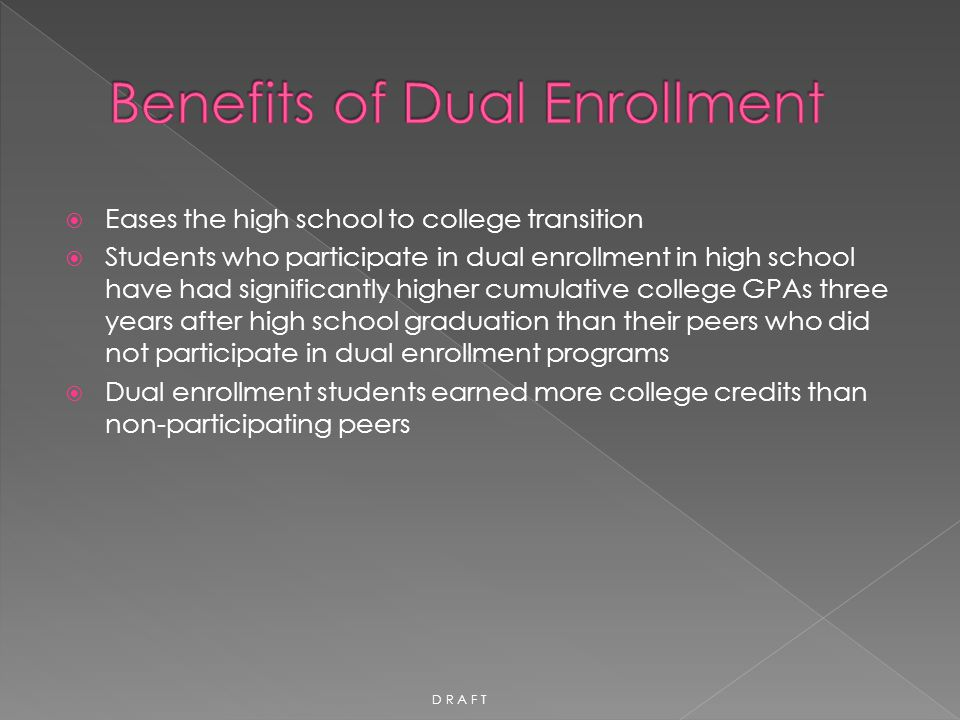  Eases the high school to college transition  Students who participate in dual enrollment in high school have had significantly higher cumulative co