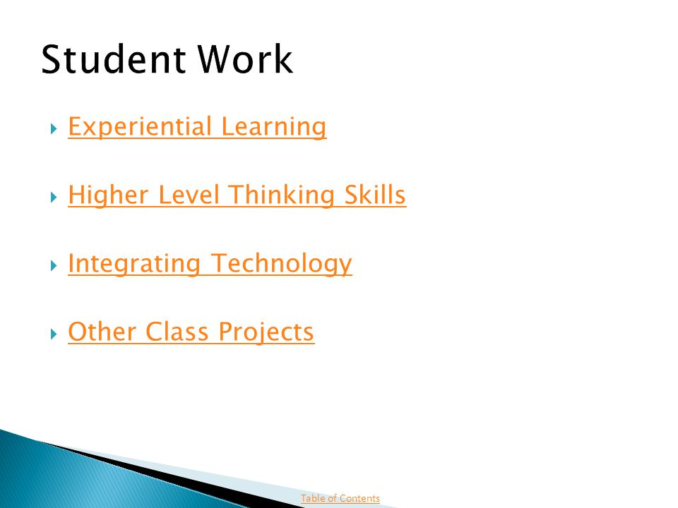  Experiential Learning Experiential Learning Experiential Learning  Higher Level Thinking Skills Higher Level Thinking Skills Higher Level Thinking Skills  Integrating Technology Integrating Technology Integrating Technology  Other Class Projects Other Class Projects Other Class Projects Table of Contents