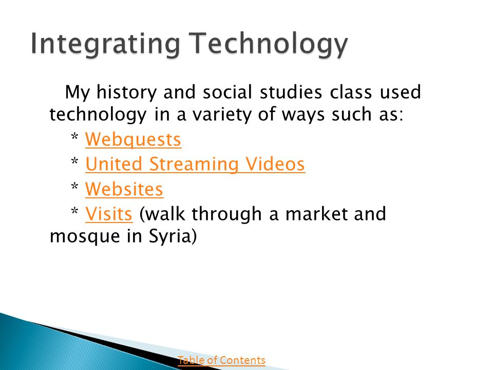 My history and social studies class used technology in a variety of ways such as: * WebquestsWebquests * United Streaming VideosUnited Streaming Videos * WebsitesWebsites * Visits (walk through a market and mosque in Syria)Visits Table of Contents