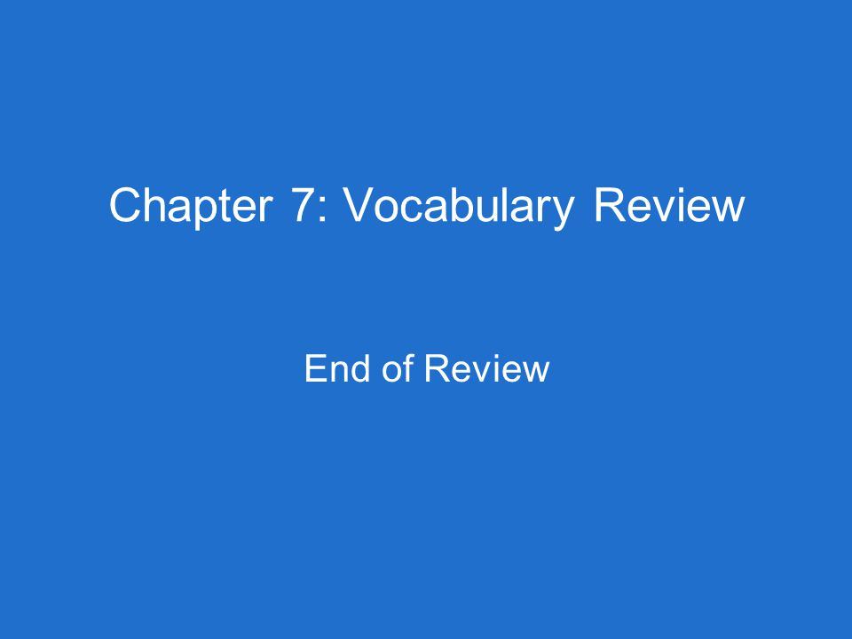 Chapter 7: Vocabulary Review End of Review
