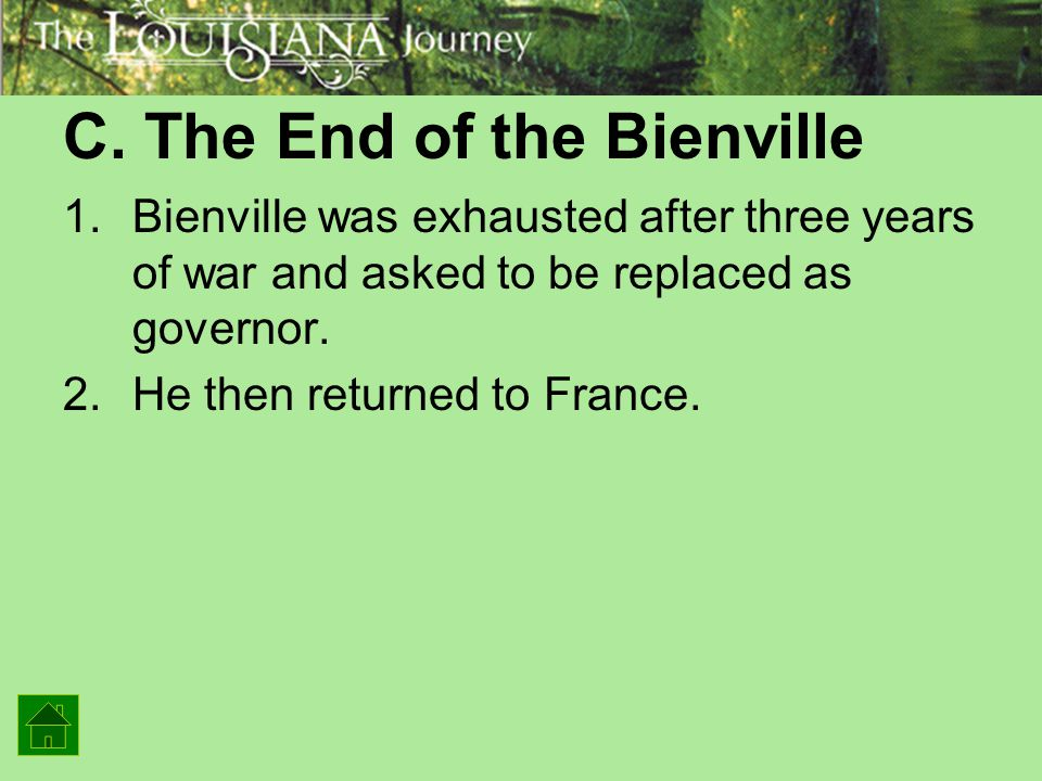C. The End of the Bienville 1.Bienville was exhausted after three years of war and asked to be replaced as governor. 2.He then returned to France.