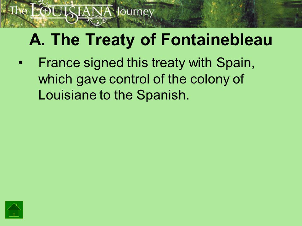 A. The Treaty of Fontainebleau France signed this treaty with Spain, which gave control of the colony of Louisiane to the Spanish.