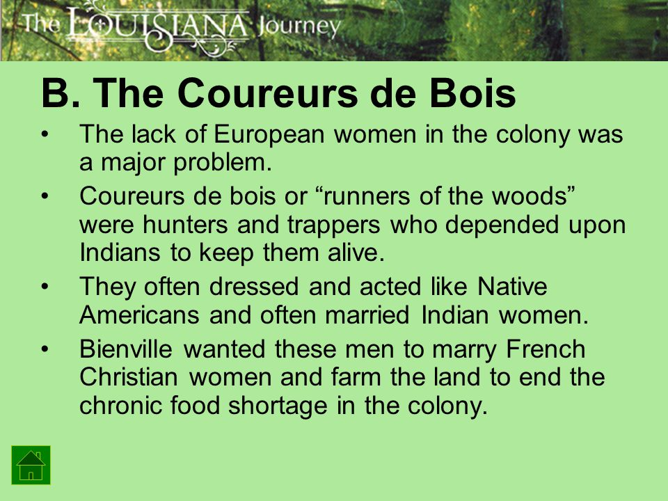 """B. The Coureurs de Bois The lack of European women in the colony was a major problem. Coureurs de bois or """"runners of the woods"""" were hunters and trap"""