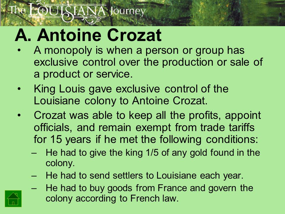 A. Antoine Crozat A monopoly is when a person or group has exclusive control over the production or sale of a product or service. King Louis gave excl