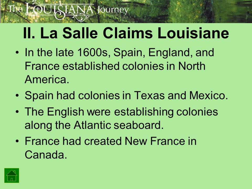 II. La Salle Claims Louisiane In the late 1600s, Spain, England, and France established colonies in North America. Spain had colonies in Texas and Mex