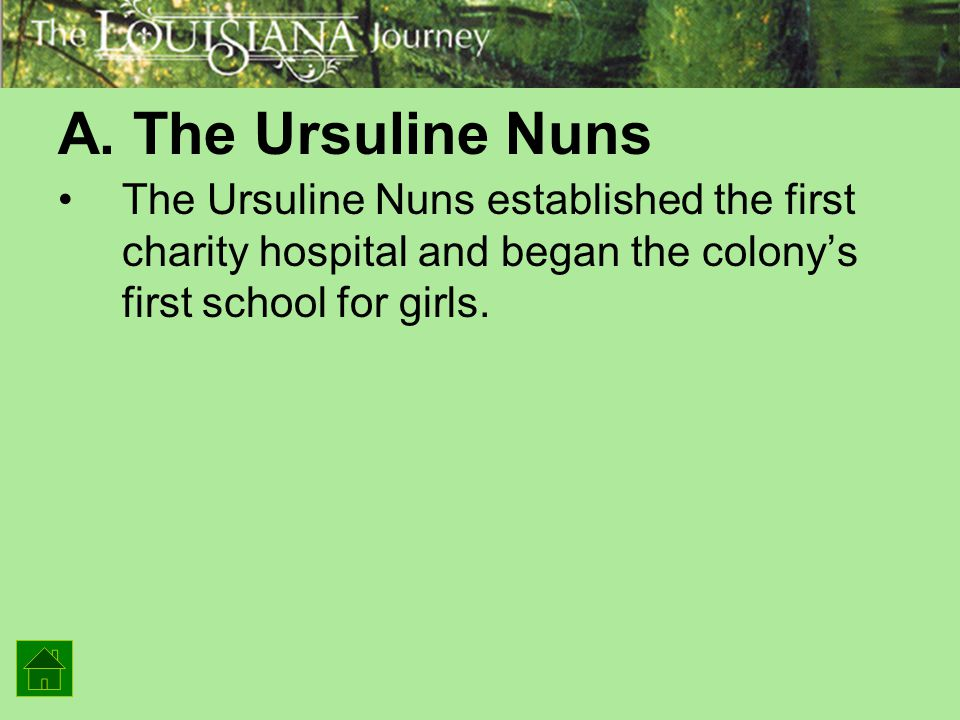 A. The Ursuline Nuns The Ursuline Nuns established the first charity hospital and began the colony's first school for girls.