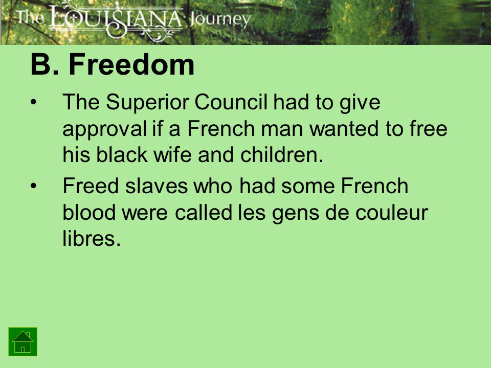 B. Freedom The Superior Council had to give approval if a French man wanted to free his black wife and children. Freed slaves who had some French bloo