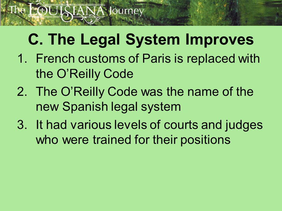 C. The Legal System Improves 1.French customs of Paris is replaced with the O'Reilly Code 2.The O'Reilly Code was the name of the new Spanish legal sy