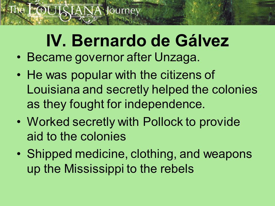 IV. Bernardo de Gálvez Became governor after Unzaga. He was popular with the citizens of Louisiana and secretly helped the colonies as they fought for