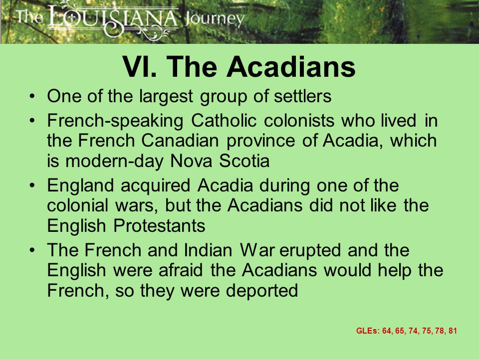 VI. The Acadians One of the largest group of settlers French-speaking Catholic colonists who lived in the French Canadian province of Acadia, which is
