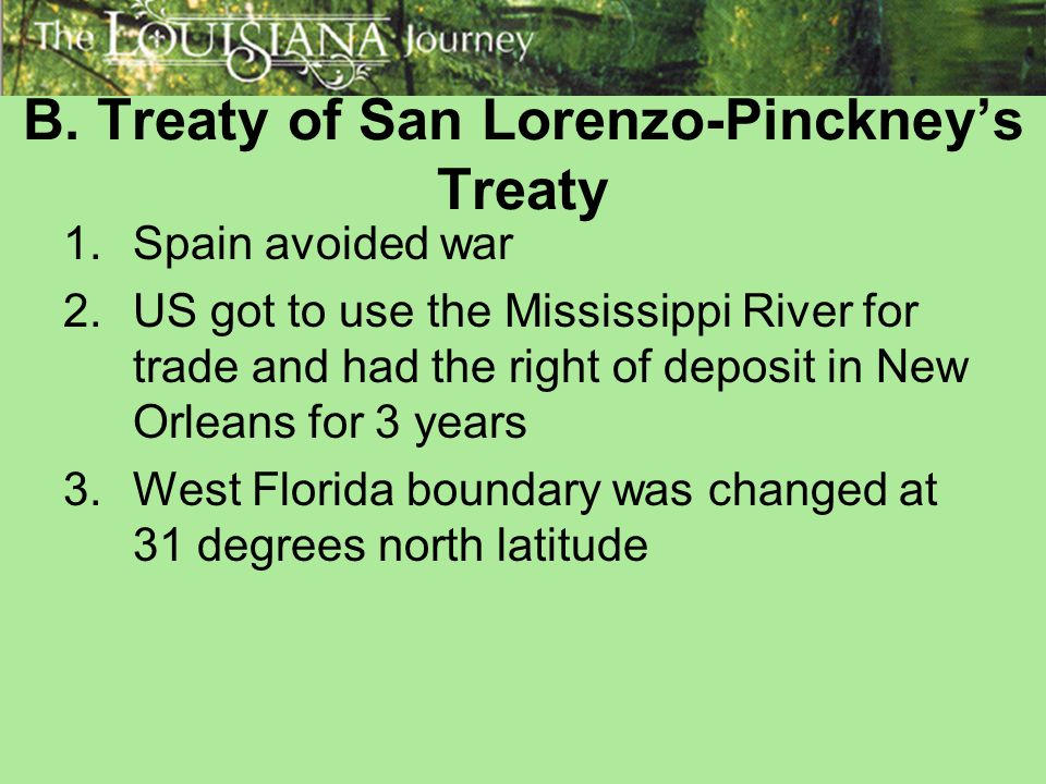 B. Treaty of San Lorenzo-Pinckney's Treaty 1.Spain avoided war 2.US got to use the Mississippi River for trade and had the right of deposit in New Orl