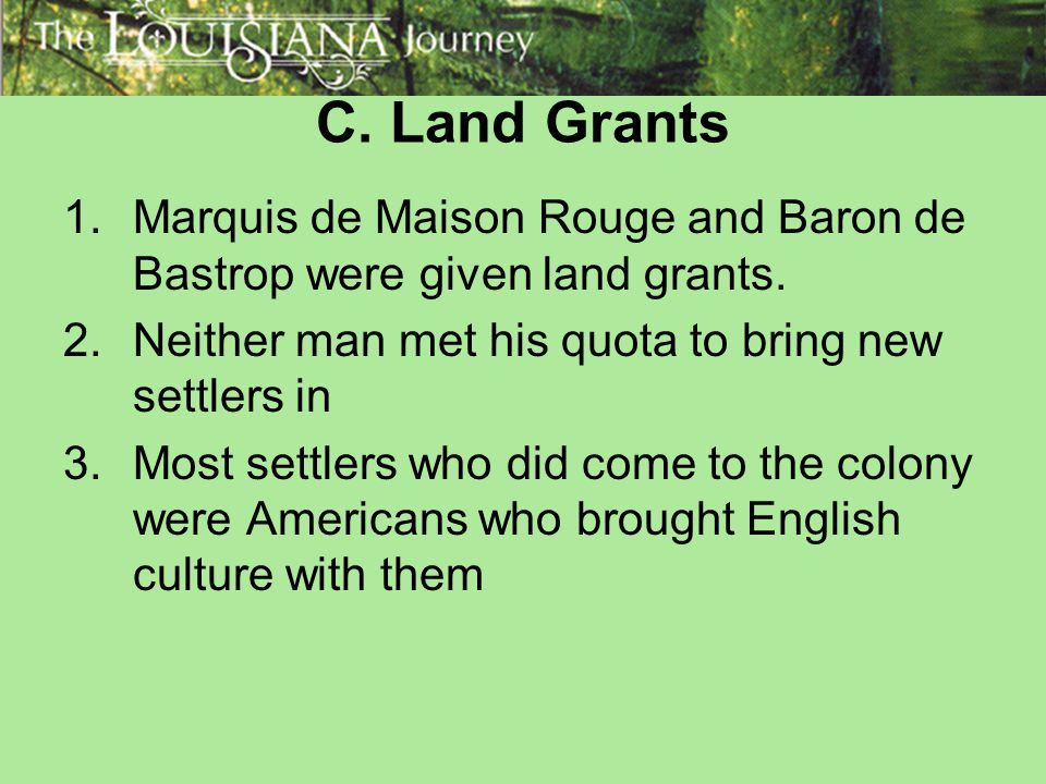 C. Land Grants 1.Marquis de Maison Rouge and Baron de Bastrop were given land grants. 2.Neither man met his quota to bring new settlers in 3.Most sett