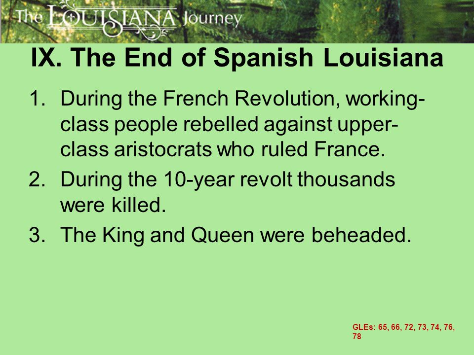 IX. The End of Spanish Louisiana 1.During the French Revolution, working- class people rebelled against upper- class aristocrats who ruled France. 2.D