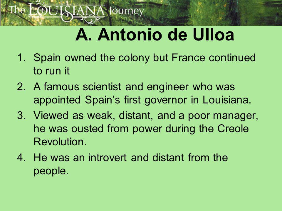 A. Antonio de Ulloa 1.Spain owned the colony but France continued to run it 2.A famous scientist and engineer who was appointed Spain's first governor